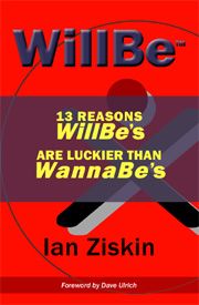 WillBe: 13 Reasons WillBe's are Luckier than WannaBe's by Ian Ziskin ISBN 978-0-578-07707-9